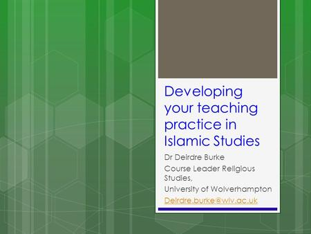 Developing your teaching practice in Islamic Studies Dr Deirdre Burke Course Leader Religious Studies, University of Wolverhampton