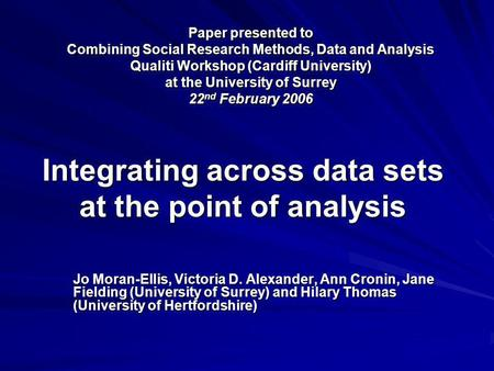 Integrating across data sets at the point of analysis Jo Moran-Ellis, Victoria D. Alexander, Ann Cronin, Jane Fielding (University of Surrey) and Hilary.