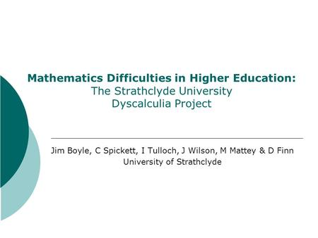 Mathematics Difficulties in Higher Education: The Strathclyde University Dyscalculia Project Jim Boyle, C Spickett, I Tulloch, J Wilson, M Mattey & D Finn.