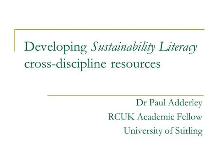 Developing Sustainability Literacy cross-discipline resources Dr Paul Adderley RCUK Academic Fellow University of Stirling.