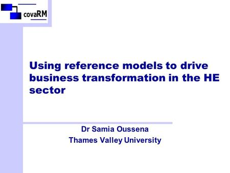 Using reference models to drive business transformation in the HE sector Dr Samia Oussena Thames Valley University.