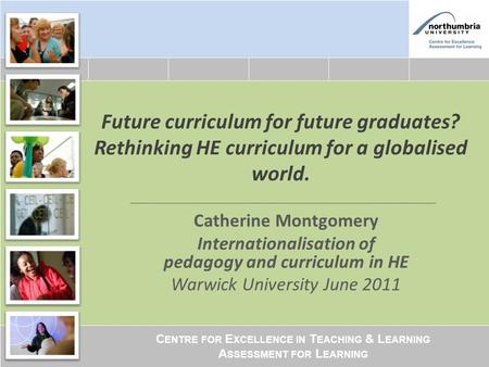 C ENTRE FOR E XCELLENCE IN T EACHING & L EARNING A SSESSMENT FOR L EARNING Future curriculum for future graduates? Rethinking HE curriculum for a globalised.