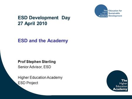 ESD Development Day 27 April 2010 ESD and the Academy Prof Stephen Sterling Senior Advisor, ESD Higher Education Academy ESD Project.