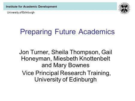 Institute for Academic Development University of Edinburgh Preparing Future Academics Jon Turner, Sheila Thompson, Gail Honeyman, Miesbeth Knottenbelt.