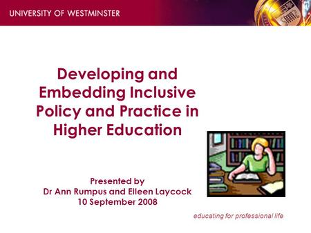 Educating for professional life Developing and Embedding Inclusive Policy and Practice in Higher Education Presented by Dr Ann Rumpus and Eileen Laycock.