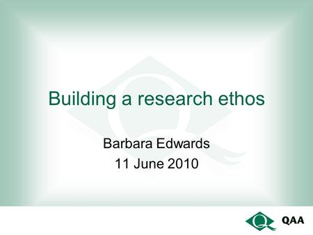 Building a research ethos Barbara Edwards 11 June 2010.