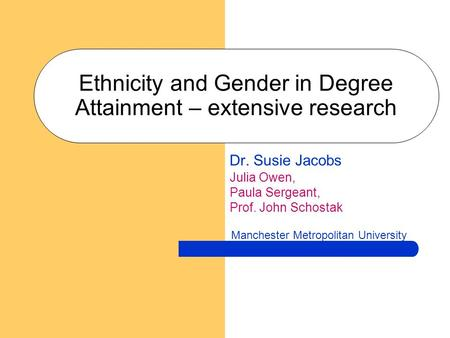 Ethnicity and Gender in Degree Attainment – extensive research Dr. Susie Jacobs Julia Owen, Paula Sergeant, Prof. John Schostak Manchester Metropolitan.