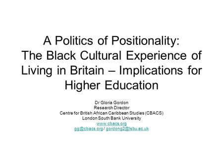 A Politics of Positionality: The Black Cultural Experience of Living in Britain – Implications for Higher Education Dr Gloria Gordon Research Director.