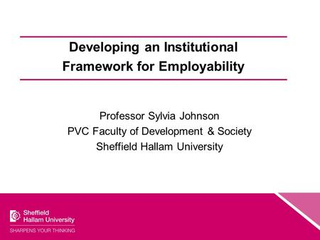 Developing an Institutional Framework for Employability Professor Sylvia Johnson PVC Faculty of Development & Society Sheffield Hallam University.