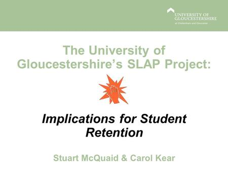 The University of Gloucestershires SLAP Project: Implications for Student Retention Stuart McQuaid & Carol Kear.