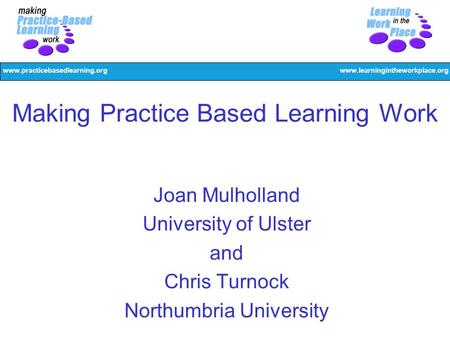 Www.practicebasedlearning.orgwww.learningintheworkplace.org Making Practice Based Learning Work Joan Mulholland University of Ulster and Chris Turnock.