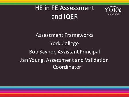 HE in FE Assessment and IQER Assessment Frameworks York College Bob Saynor, Assistant Principal Jan Young, Assessment and Validation Coordinator.
