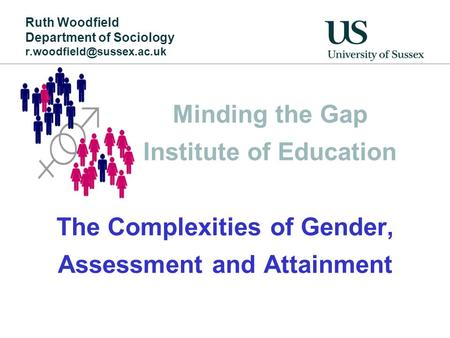 Minding the Gap Institute of Education The Complexities of Gender, Assessment and Attainment Ruth Woodfield Department of Sociology