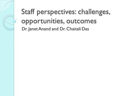 Staff perspectives: challenges, opportunities, outcomes Dr. Janet Anand and Dr. Chaitali Das.