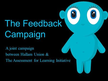 The Feedback Campaign A joint campaign between Hallam Union & The Assessment for Learning Initiative.