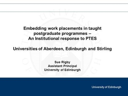 Embedding work placements in taught postgraduate programmes – An Institutional response to PTES Universities of Aberdeen, Edinburgh and Stirling Sue Rigby.