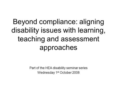 Beyond compliance: aligning disability issues with learning, teaching and assessment approaches Part of the HEA disability seminar series Wednesday 1 st.