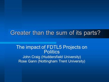 Greater than the sum of its parts? The impact of FDTL5 Projects on Politics John Craig (Huddersfield University) Rose Gann (Nottingham Trent University)