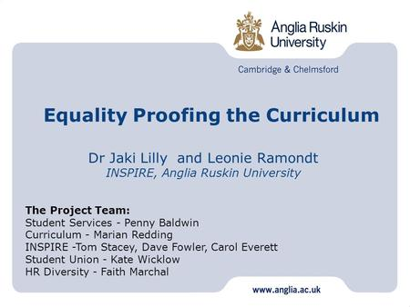 Equality Proofing the Curriculum Dr Jaki Lilly and Leonie Ramondt INSPIRE, Anglia Ruskin University The Project Team: Student Services - Penny Baldwin.