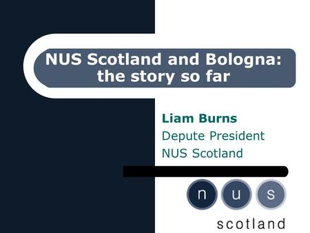 NUS Scotland and Bologna: the story so far Liam Burns Depute President NUS Scotland.