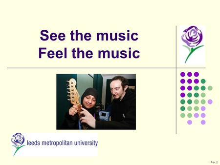 See the music Feel the music Rev. 2. Leeds Metropolitan University Innovation North – Faculty Of Information And Technology Reasons for the project BSc.