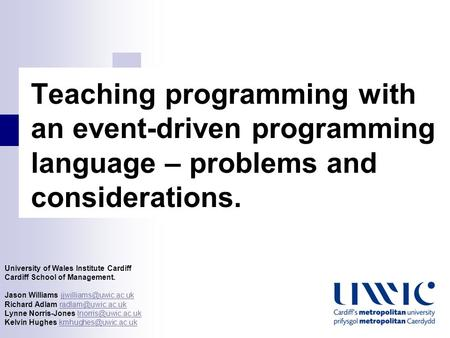 Teaching <strong>programming</strong> with an <strong>event</strong>-<strong>driven</strong> <strong>programming</strong> <strong>language</strong> – problems and considerations. University of Wales Institute Cardiff Cardiff School of Management.