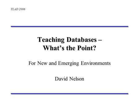 TLAD 2006 Teaching Databases – Whats the Point? For New and Emerging Environments David Nelson.