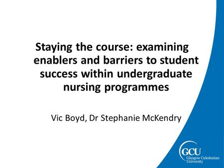 Staying the course: examining enablers and barriers to student success within undergraduate nursing programmes Vic Boyd, Dr Stephanie McKendry.