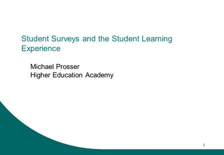 1 Student Surveys and the Student Learning Experience Michael Prosser Higher Education Academy.