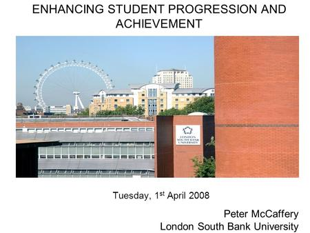 11 11 ENHANCING STUDENT PROGRESSION AND ACHIEVEMENT Tuesday, 1 st April 2008 Peter McCaffery London South Bank University.