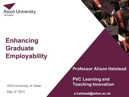 Enhancing Graduate Employability Professor Alison Halstead PVC Learning and Teaching Innovation HEA/University of Ulster May 3 rd 2011