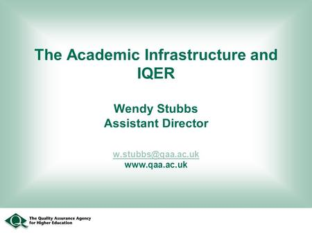 The Academic Infrastructure and IQER Wendy Stubbs Assistant Director