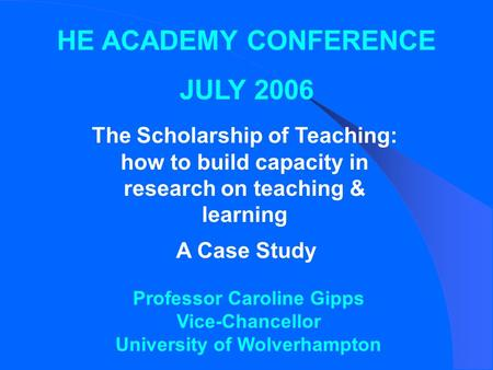 HE ACADEMY CONFERENCE JULY 2006 The Scholarship of Teaching: how to build capacity in research on teaching & learning A Case Study Professor Caroline Gipps.
