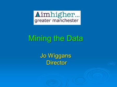 Mining the Data Jo Wiggans Director. The Workshop includes: What is in the Aimhigher data cave What is in the Aimhigher data cave The uses of statistics.