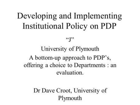 Developing and Implementing Institutional Policy on PDP J University of Plymouth A bottom-up approach to PDPs, offering a choice to Departments : an evaluation.
