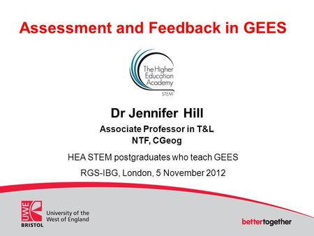 Assessment and Feedback in GEES Dr Jennifer Hill Associate Professor in T&L NTF, CGeog HEA STEM postgraduates who teach GEES RGS-IBG, London, 5 November.