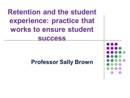 Retention and the student experience: practice that works to ensure student success Professor Sally Brown.