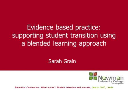 Evidence based practice: supporting student transition using a blended learning approach Sarah Grain Retention Convention: What works? Student retention.