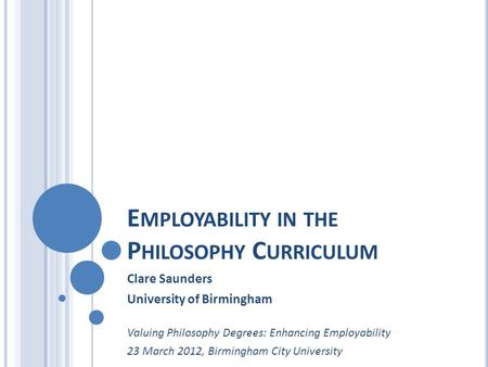 E MPLOYABILITY IN THE P HILOSOPHY C URRICULUM Clare Saunders University of Birmingham Valuing Philosophy Degrees: Enhancing Employability 23 March 2012,