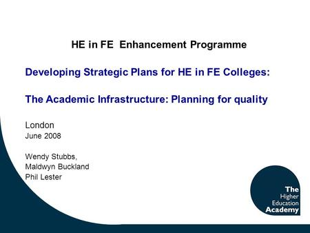 HE in FE Enhancement Programme Developing Strategic Plans for HE in FE Colleges: The Academic Infrastructure: Planning for quality London June 2008 Wendy.