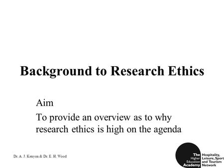Dr. A. J. Kenyon & Dr. E. H. Wood Background to Research Ethics Aim To provide an overview as to why research ethics is high on the agenda.