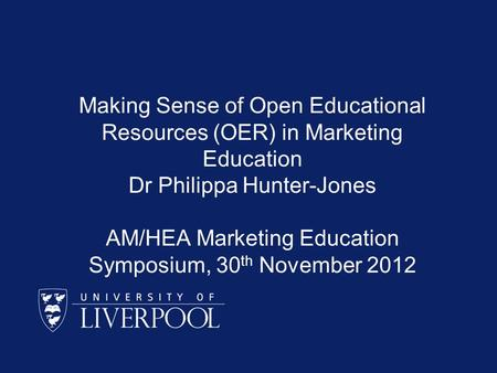 Making Sense of Open <strong>Educational</strong> Resources (OER) in Marketing <strong>Education</strong> Dr Philippa Hunter-Jones AM/HEA Marketing <strong>Education</strong> Symposium, 30 th November 2012.