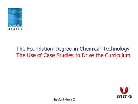 Bradford March 03 The Foundation Degree in Chemical Technology The Use of Case Studies to Drive the Curriculum.