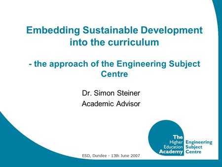 ESD, Dundee - 13th June 2007 Embedding Sustainable Development into the curriculum - the approach of the Engineering Subject Centre Dr. Simon Steiner Academic.
