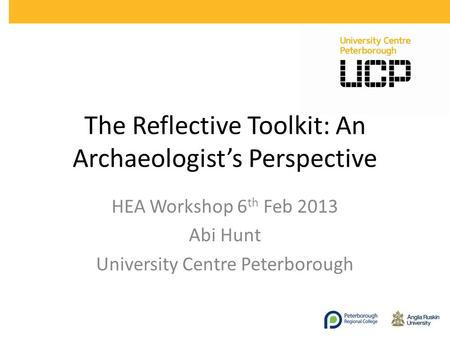 The Reflective Toolkit: An Archaeologists Perspective HEA Workshop 6 th Feb 2013 Abi Hunt University Centre Peterborough.