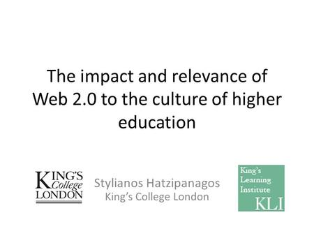 The impact and relevance of Web 2.0 to the culture of higher education Stylianos Hatzipanagos Kings College London.