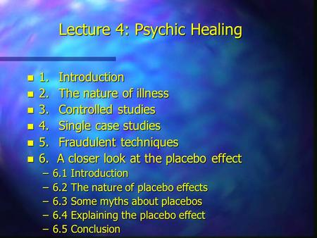 Lecture 4: Psychic Healing n 1.Introduction n 2.The nature of illness n 3.Controlled studies n 4.Single case studies n 5.Fraudulent techniques n 6. A closer.