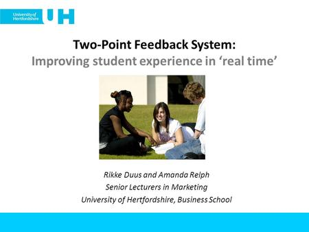 Two-Point Feedback System: Improving student experience in real time Rikke Duus and Amanda Relph Senior Lecturers in Marketing University of Hertfordshire,