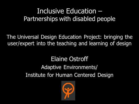 The Universal Design Education Project: bringing the user/expert into the teaching and learning of design Elaine Ostroff Adaptive Environments/ Institute.