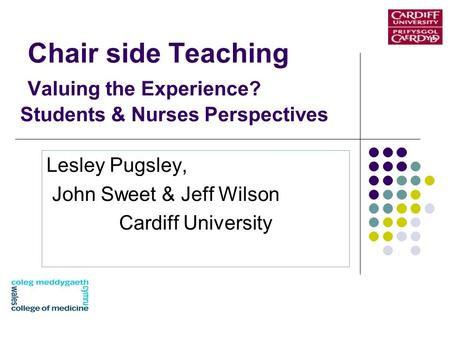 Chair side Teaching Valuing the Experience? Students & Nurses Perspectives Lesley Pugsley, John Sweet & Jeff Wilson Cardiff University.